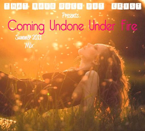 Coming Undone Under Fire: Summer 2011 Mix